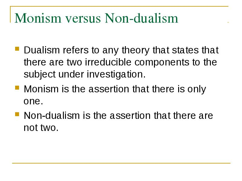 dualism vs monism essay The following is a paper from an intro to philosophy course i took at owu at the heart of the debate over the nature of human beings, the existence of free will, and the validity of science there are two opposing viewpoints: dualism and materialism.